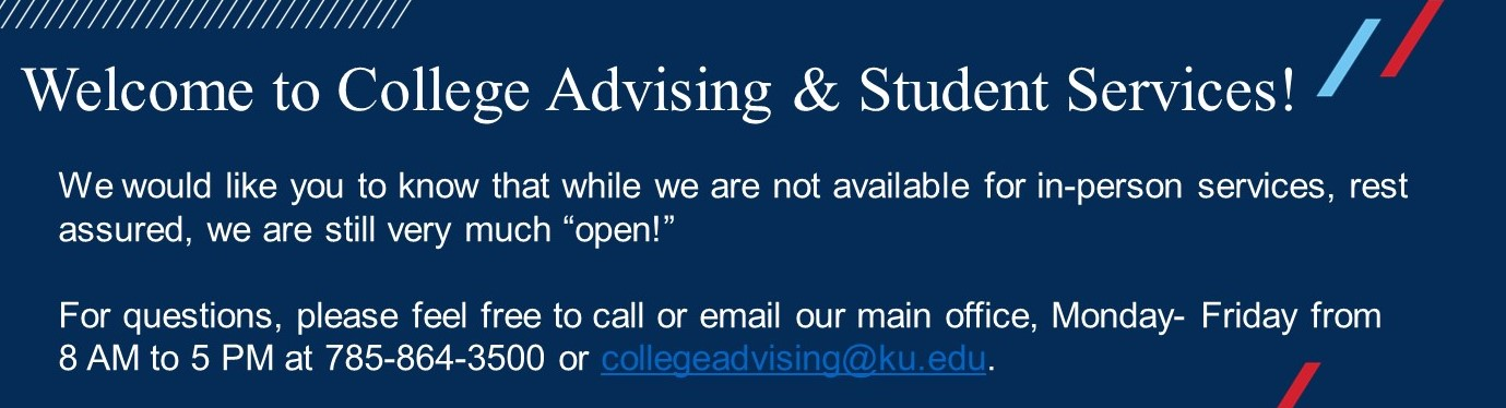 "We would like you to know that while we are not available for in-person services, rest assured, we are still very much ""open!""   For questions, please feel free to call or email our main office, Monday- Friday from 8 AM to 5 PM at 785-864-3500 or collegeadvising@ku.edu."